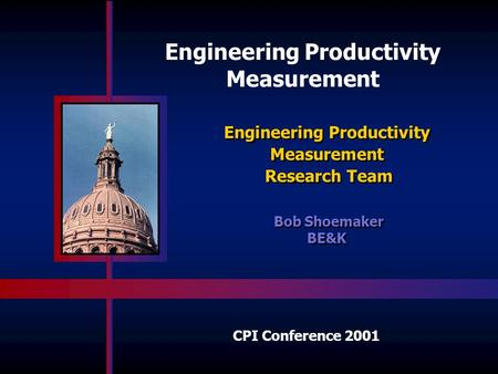 Engineering Productivity Measurement Research Team Engineering Productivity Measurement Research Team Bob Shoemaker BE&K Bob Shoemaker BE&K CPI Conference.