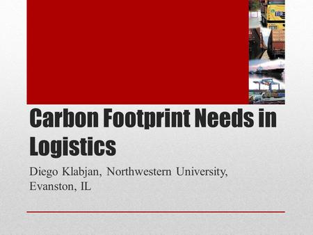 Carbon Footprint Needs in Logistics Diego Klabjan, Northwestern University, Evanston, IL.