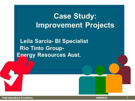 Total Operational Excellence 18/09/2015 1 Case Study: Improvement Projects Leila Sarcia- BI Specialist Rio Tinto Group- Energy Resources Aust.