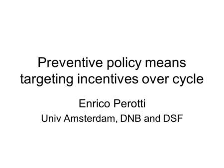 Preventive policy means targeting incentives over cycle Enrico Perotti Univ Amsterdam, DNB and DSF.