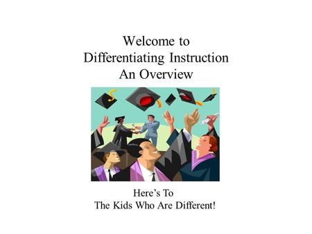 Welcome to Differentiating Instruction An Overview Here's To The Kids Who Are Different!