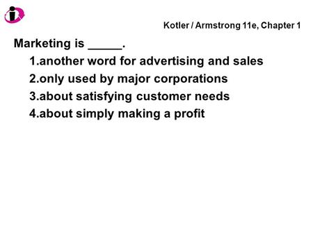 Kotler / Armstrong 11e, Chapter 1 Marketing is _____. 1.another word for advertising and sales 2.only used by major corporations 3.about satisfying customer.