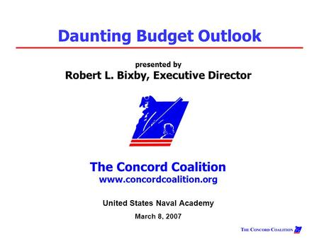Presented by Robert L. Bixby, Executive Director The Concord Coalition www.concordcoalition.org Daunting Budget Outlook United States Naval Academy March.