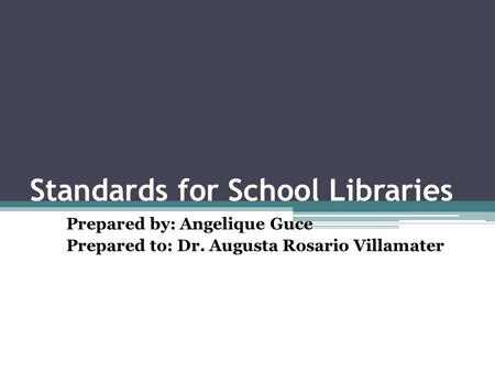 Standards for School Libraries Prepared by: Angelique Guce Prepared to: Dr. Augusta Rosario Villamater.