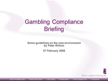 Gambling Compliance Briefing Some guidelines on the new environment by Peter Wilson 27 February 2008.