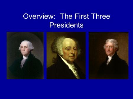 Overview: The First Three Presidents. George Washington—1789-1797.