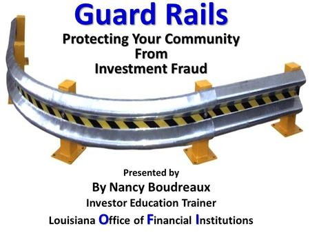 Presented by By Nancy Boudreaux Investor Education Trainer OFI Louisiana O ffice of F inancial I nstitutions Guard Rails Protecting Your Community From.