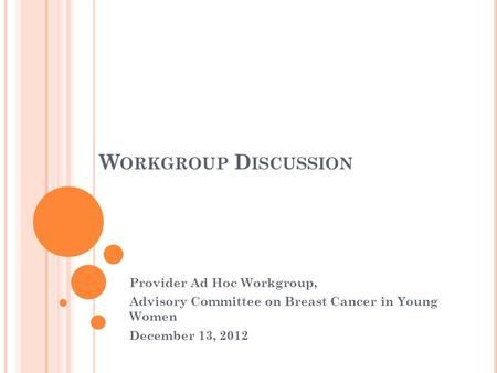 W ORKGROUP D ISCUSSION Provider Ad Hoc Workgroup, Advisory Committee on Breast Cancer in Young Women December 13, 2012.
