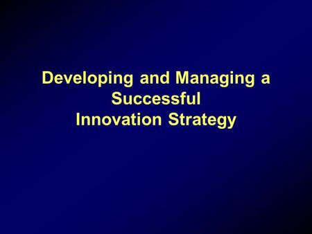 Developing and Managing a Successful Innovation Strategy.