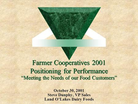 "Farmer Cooperatives 2001 Positioning for Performance October 30, 2001 Steve Dunphy, VP Sales Land O'Lakes Dairy Foods ""Meeting the Needs of our Food Customers"""