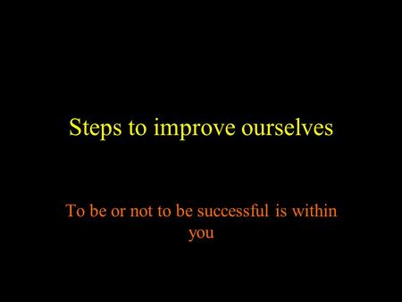 Steps to improve ourselves To be or not to be successful is within you.