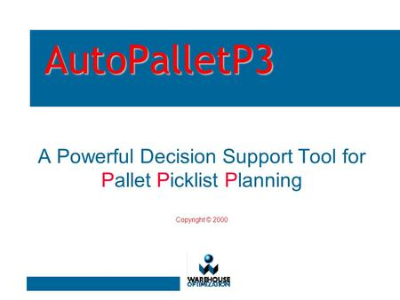 AutoPalletP3 A Powerful Decision Support Tool for Pallet Picklist Planning Copyright © 2000.