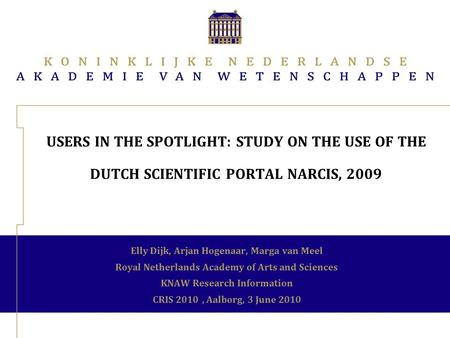 USERS IN THE SPOTLIGHT: STUDY ON THE USE OF THE DUTCH SCIENTIFIC PORTAL NARCIS, 2009 Elly Dijk, Arjan Hogenaar, Marga van Meel Royal Netherlands Academy.