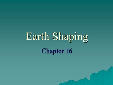 Earth Shaping Chapter 16. Earth Shaping Theory   It was a gradual change over time.   In early 1900's Alfred Wegener proposed the theory of continental.