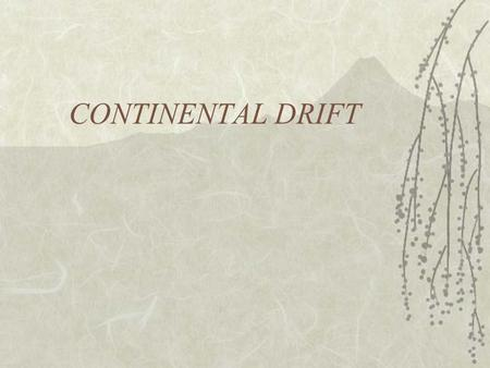 CONTINENTAL DRIFT. The Theory of Continental Drift  Proposed by Alfred Wegener in 1900.
