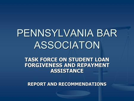 PENNSYLVANIA BAR ASSOCIATON TASK FORCE ON STUDENT LOAN FORGIVENESS AND REPAYMENT ASSISTANCE REPORT AND RECOMMENDATIONS.