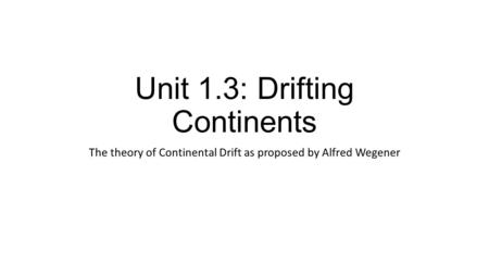 Unit 1.3: Drifting Continents
