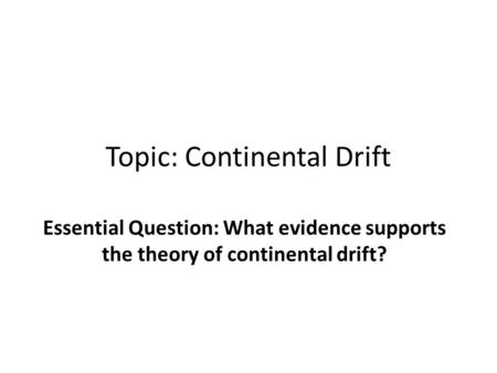 Topic: Continental Drift Essential Question: What evidence supports the theory of continental drift?
