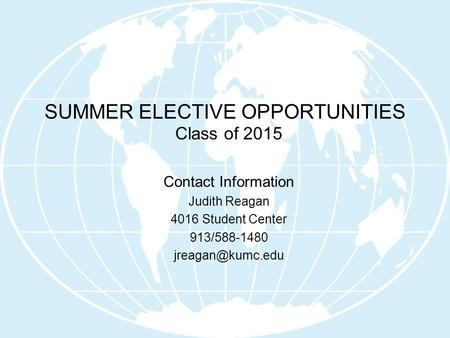 SUMMER ELECTIVE OPPORTUNITIES Class of 2015 Contact Information Judith Reagan 4016 Student Center 913/588-1480