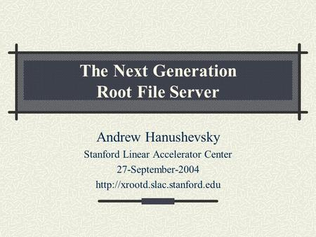 The Next Generation Root File Server Andrew Hanushevsky Stanford Linear Accelerator Center 27-September-2004
