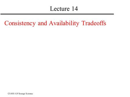 CS 600.419 Storage Systems Lecture 14 Consistency and Availability Tradeoffs.