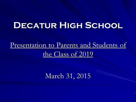 Decatur High School Presentation to Parents and Students of the Class of 2019 March 31, 2015.