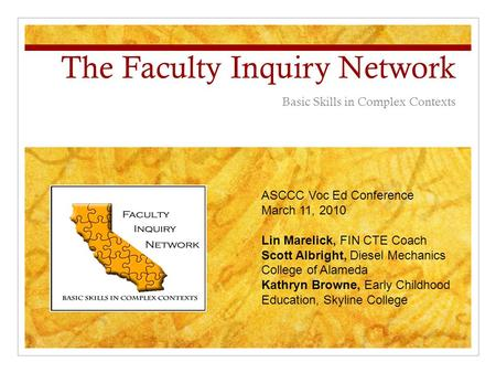 The Faculty Inquiry Network Basic Skills in Complex Contexts ASCCC Voc Ed Conference March 11, 2010 Lin Marelick, FIN CTE Coach Scott Albright, Diesel.