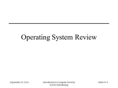 Operating System Review September 10, 2012Introduction to Computer Security ©2004 Matt Bishop Slide #1-1.
