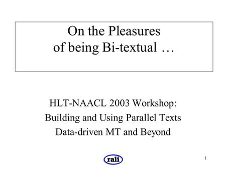 1 On the Pleasures of being Bi-textual … HLT-NAACL 2003 Workshop: Building and Using Parallel Texts Data-driven MT and Beyond.