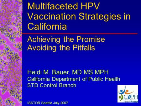 Multifaceted HPV Vaccination Strategies in California Achieving the Promise Avoiding the Pitfalls Heidi M. Bauer, MD MS MPH California Department of Public.