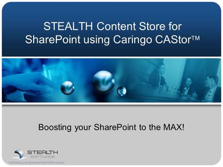 STEALTH Content Store for SharePoint using Caringo CAStor  Boosting your SharePoint to the MAX! Optimizing your Business behind the scenes