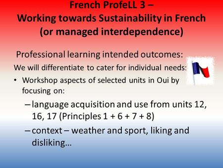 French ProfeLL 3 – Working towards Sustainability in French (or managed interdependence) Professional learning intended outcomes: We will differentiate.