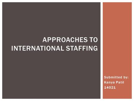 Submitted by: Kanya Patil 14021 APPROACHES TO INTERNATIONAL STAFFING.