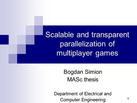 1 Scalable and transparent parallelization of multiplayer games Bogdan Simion MASc thesis Department of Electrical and Computer Engineering.