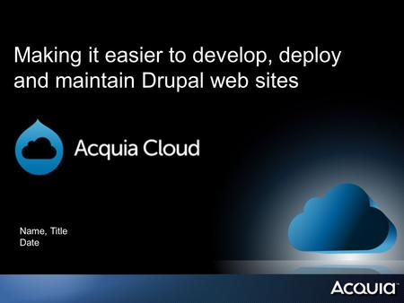Making it easier to develop, deploy and maintain Drupal web sites Name, Title Date.