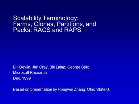 Scalability Terminology: Farms, Clones, Partitions, and Packs: RACS and RAPS Bill Devlin, Jim Cray, Bill Laing, George Spix Microsoft Research Dec. 1999.