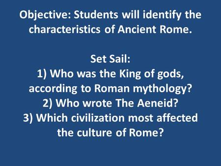 Objective: Students will identify the characteristics of Ancient Rome. Set Sail: 1) Who was the King of gods, according to Roman mythology? 2) Who wrote.