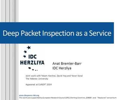 Deep Packet Inspection as a Service Anat Bremler-Barr IDC Herzliya Joint work with Yotam Harchol, David Hay and Yaron Koral The Hebrew University Appeared.