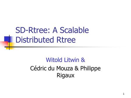 1 SD-Rtree: A Scalable Distributed Rtree Witold Litwin & Cédric du Mouza & Philippe Rigaux.