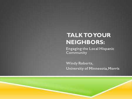 TALK TO YOUR NEIGHBORS: Engaging the Local Hispanic Community Windy Roberts, University of Minnesota, Morris.