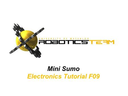 Mini Sumo Electronics Tutorial F09. outLINE Board Overview Components and Soldering Testing and Debugging General Advice.