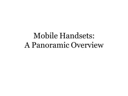 Mobile Handsets: A Panoramic Overview. Outline Introduction Handset <strong>Architecture</strong> Handset Operating Systems Networking Applications Security Risks and.