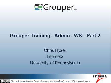 Grouper Training - Admin - WS - Part 2 Chris Hyzer Internet2 University of Pennsylvania This work licensed under a Creative Commons Attribution-NonCommercial.