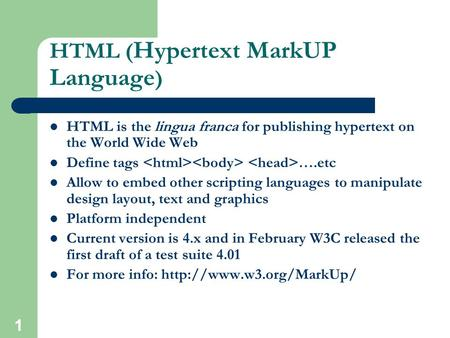 1 HTML ( Hypertext MarkUP Language ) HTML is the lingua franca for publishing hypertext on the World Wide Web Define tags ….etc Allow to embed other scripting.
