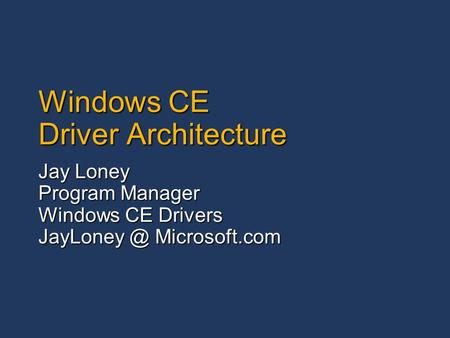 Windows CE Driver Architecture Jay Loney Program Manager Windows CE Drivers Microsoft.com.