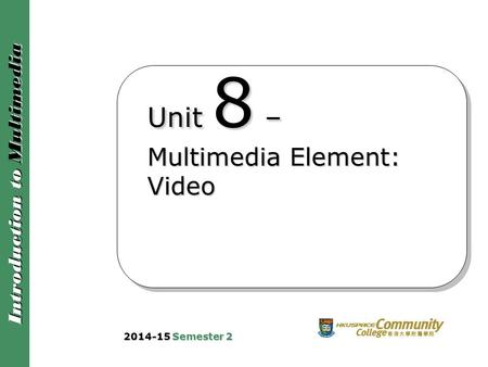 Introduction to Multimedia Unit 8 – Multimedia Element: Video 2014-15 Semester 2.