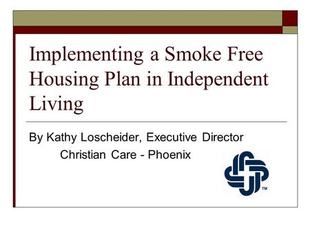 Implementing a Smoke Free Housing Plan in Independent Living By Kathy Loscheider, Executive Director Christian Care - Phoenix.