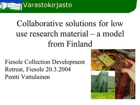 Collaborative solutions for low use research material – a model from Finland Fiesole Collection Development Retreat, Fiesole 20.3.2004 Pentti Vattulainen.