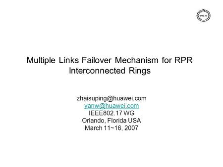 Multiple Links Failover Mechanism for RPR Interconnected Rings  IEEE802.17 WG Orlando, Florida USA March 11~16, 2007.