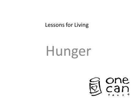 Lessons for Living Hunger. What is Hunger? In small groups, discuss what you think it means to be hungry? How does it feel?